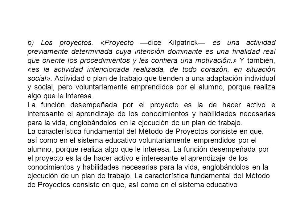 b) Los proyectos. «Proyecto dice Kilpatrick es una actividad previamente determinada cuya intención dominante es una finalidad real que oriente los pr