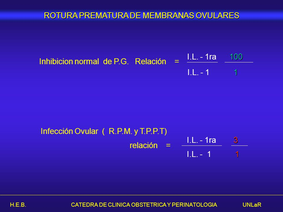 H.E.B. CATEDRA DE CLINICA OBSTETRICA Y PERINATOLOGIA UNLaR Inhibicion normal de P.G. Relación = 100 I.L. - 1ra 100 1 I.L. - 1 1 Infección Ovular ( R.P