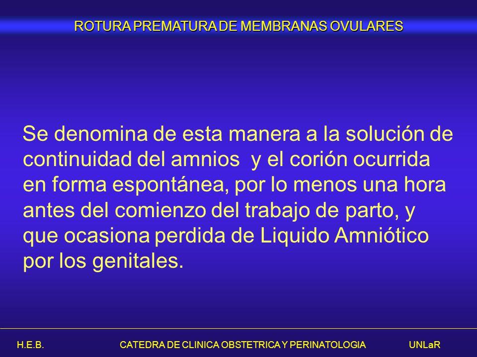 H.E.B. CATEDRA DE CLINICA OBSTETRICA Y PERINATOLOGIA UNLaR Se denomina de esta manera a la solución de continuidad del amnios y el corión ocurrida en
