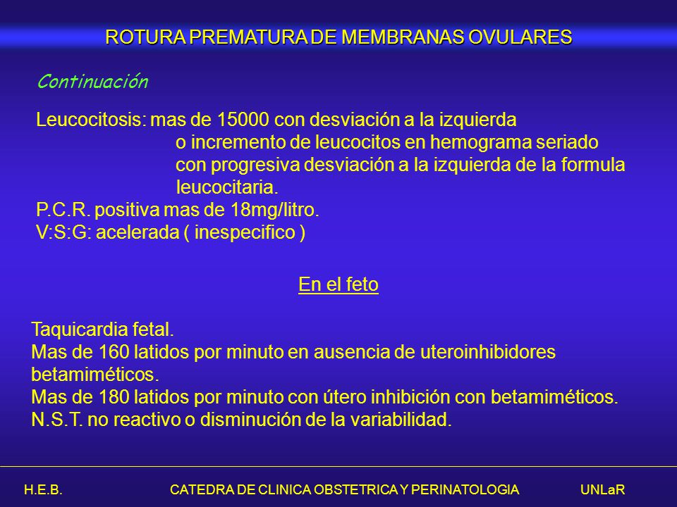 H.E.B. CATEDRA DE CLINICA OBSTETRICA Y PERINATOLOGIA UNLaR ROTURA PREMATURA DE MEMBRANAS OVULARES Continuación Leucocitosis: mas de 15000 con desviaci