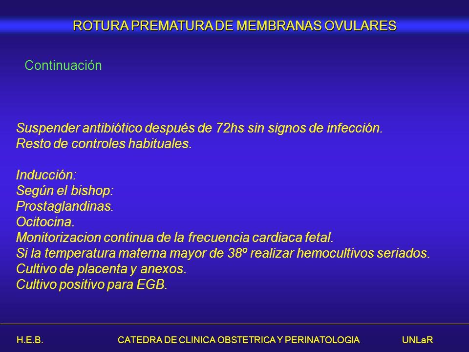 H.E.B. CATEDRA DE CLINICA OBSTETRICA Y PERINATOLOGIA UNLaR ROTURA PREMATURA DE MEMBRANAS OVULARES Continuación Suspender antibiótico después de 72hs s