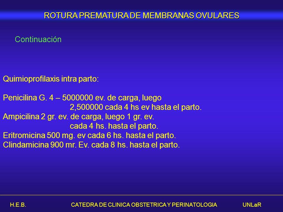 H.E.B. CATEDRA DE CLINICA OBSTETRICA Y PERINATOLOGIA UNLaR ROTURA PREMATURA DE MEMBRANAS OVULARES Continuación Quimioprofilaxis intra parto: Penicilin
