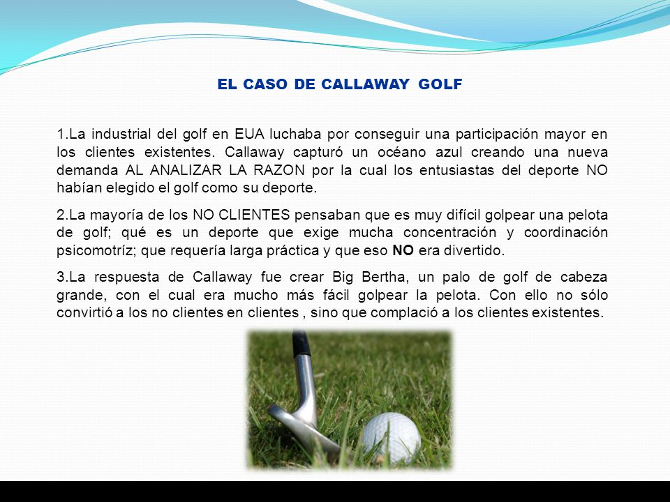 EL CASO DE CALLAWAY GOLF 1.La industrial del golf en EUA luchaba por conseguir una participación mayor en los clientes existentes. Callaway capturó un