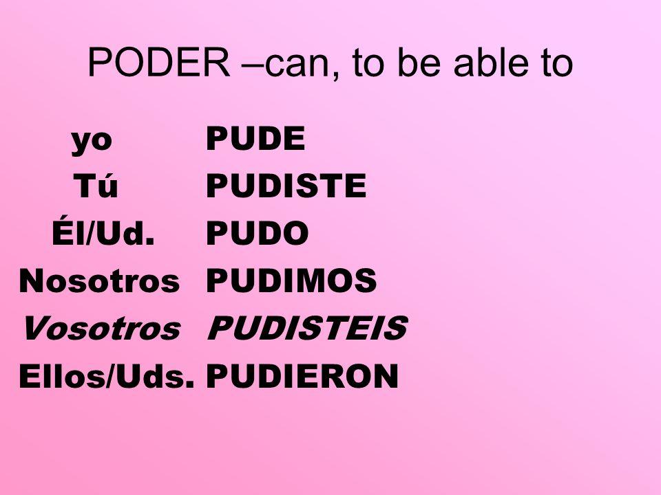 PODER –can, to be able to yoPUDE TúPUDISTE Él/Ud.PUDO NosotrosPUDIMOS VosotrosPUDISTEIS Ellos/Uds.PUDIERON