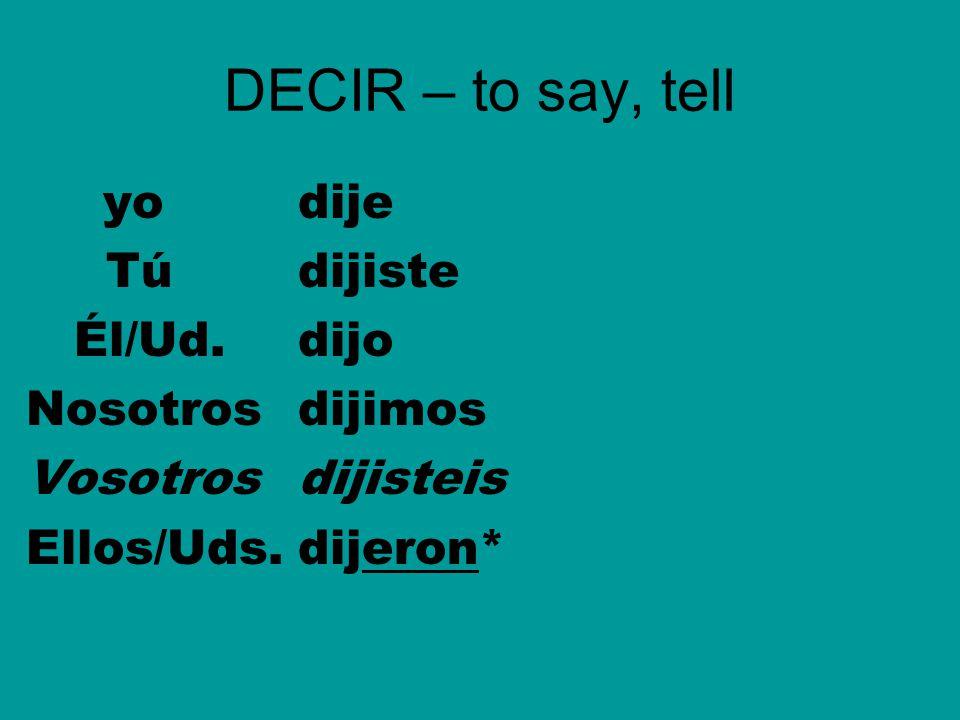 DECIR – to say, tell yodije Túdijiste Él/Ud.dijo Nosotrosdijimos Vosotrosdijisteis Ellos/Uds.dijeron*