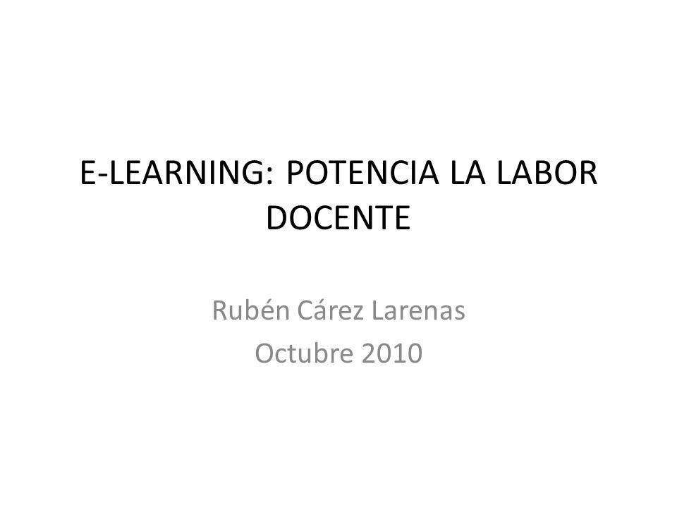 E-LEARNING: POTENCIA LA LABOR DOCENTE Rubén Cárez Larenas Octubre 2010