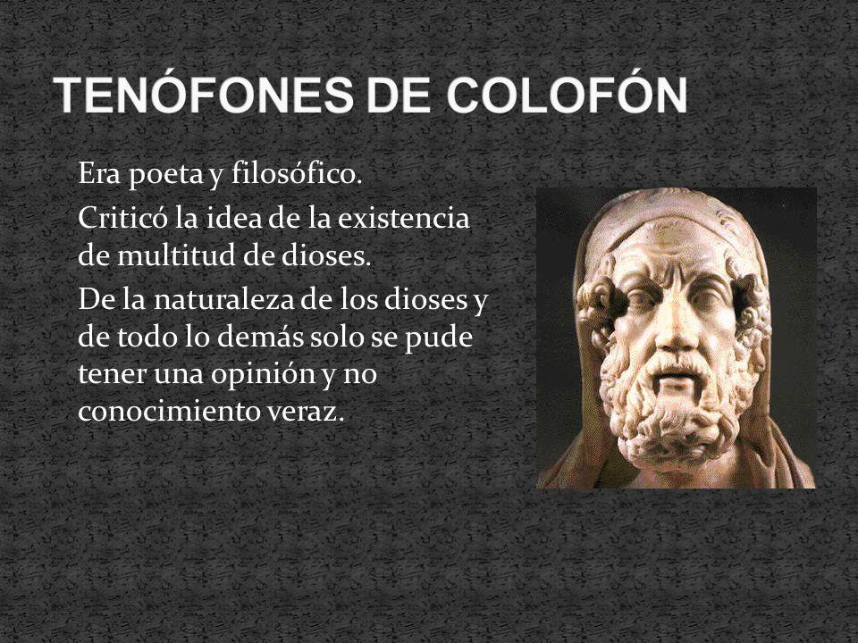 Era poeta y filosófico. Criticó la idea de la existencia de multitud de dioses. De la naturaleza de los dioses y de todo lo demás solo se pude tener u