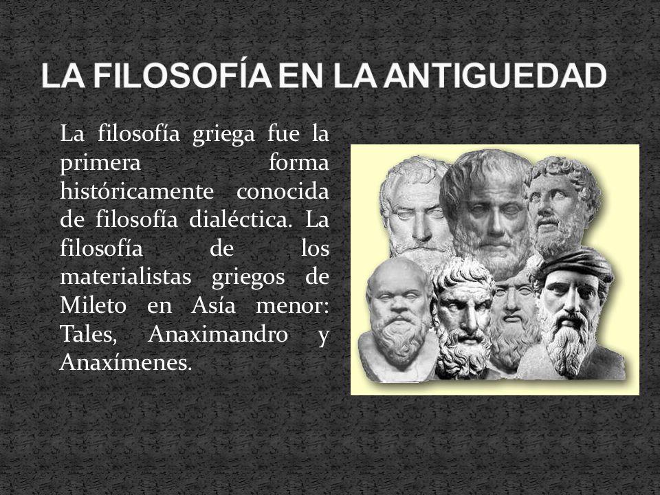 La filosofía griega fue la primera forma históricamente conocida de filosofía dialéctica. La filosofía de los materialistas griegos de Mileto en Asía