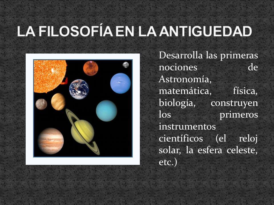 Desarrolla las primeras nociones de Astronomía, matemática, física, biología, construyen los primeros instrumentos científicos (el reloj solar, la esf
