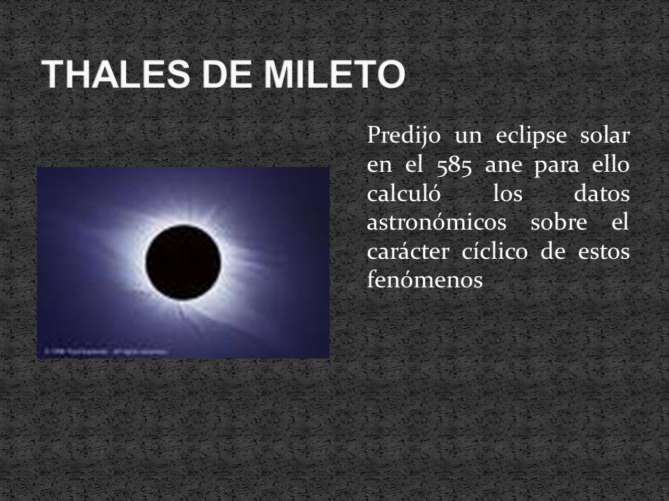 Predijo un eclipse solar en el 585 ane para ello calculó los datos astronómicos sobre el carácter cíclico de estos fenómenos