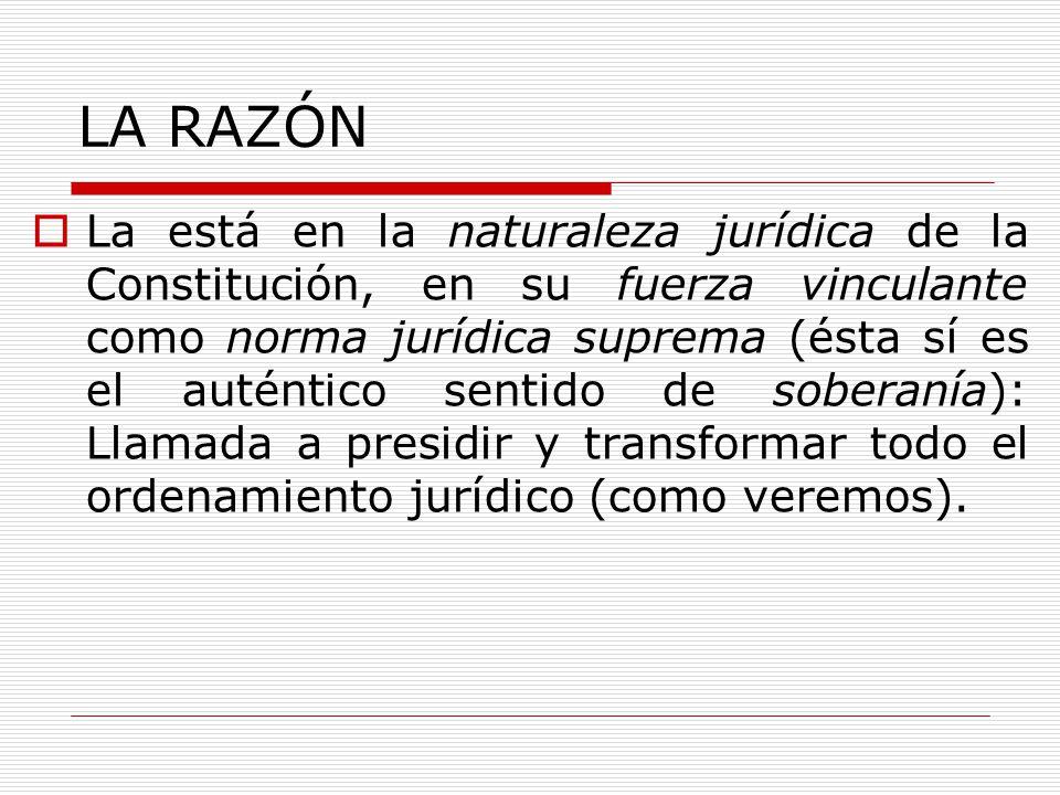 LA RAZÓN La está en la naturaleza jurídica de la Constitución, en su fuerza vinculante como norma jurídica suprema (ésta sí es el auténtico sentido de