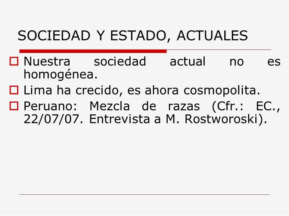 SOCIEDAD Y ESTADO, ACTUALES Nuestra sociedad actual no es homogénea. Lima ha crecido, es ahora cosmopolita. Peruano: Mezcla de razas (Cfr.: EC., 22/07