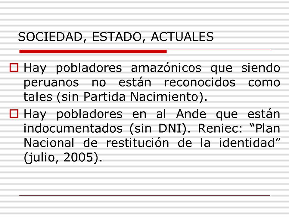 SOCIEDAD, ESTADO, ACTUALES Hay pobladores amazónicos que siendo peruanos no están reconocidos como tales (sin Partida Nacimiento). Hay pobladores en a