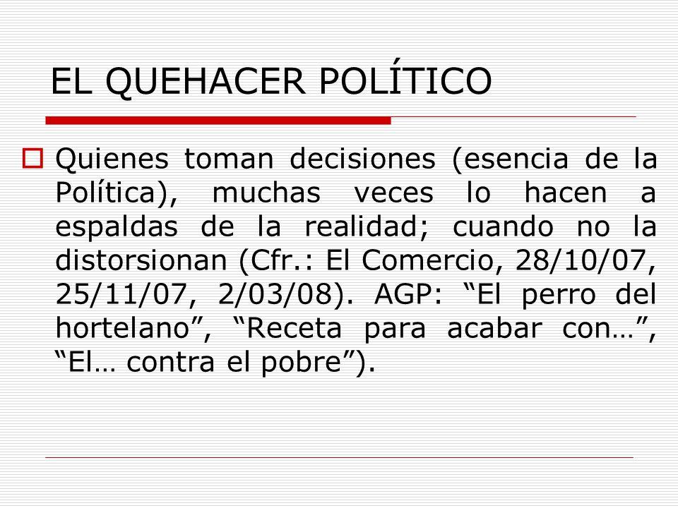 EL QUEHACER POLÍTICO Quienes toman decisiones (esencia de la Política), muchas veces lo hacen a espaldas de la realidad; cuando no la distorsionan (Cf