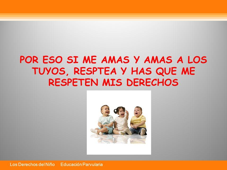 Los Derechos del Niño Educación Parvularia POR ESO SI ME AMAS Y AMAS A LOS TUYOS, RESPTEA Y HAS QUE ME RESPETEN MIS DERECHOS