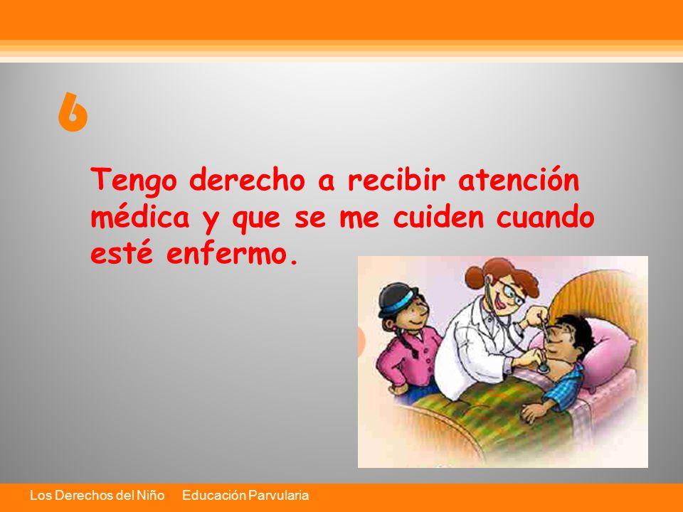 Los Derechos del Niño Educación Parvularia Tengo derecho a recibir atención médica y que se me cuiden cuando esté enfermo.