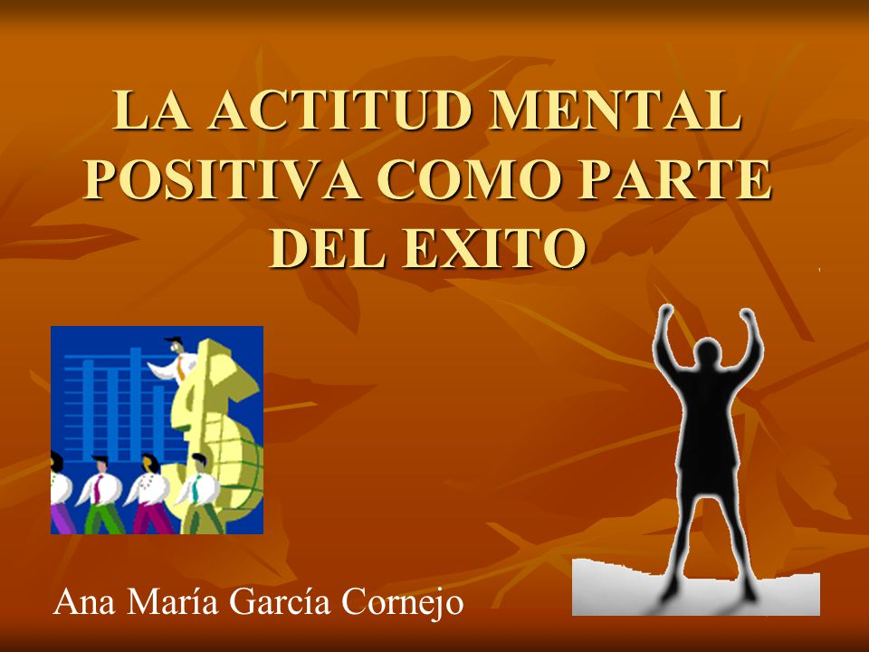 LA ACTITUD MENTAL POSITIVA COMO PARTE DEL EXITO Ana María García Cornejo