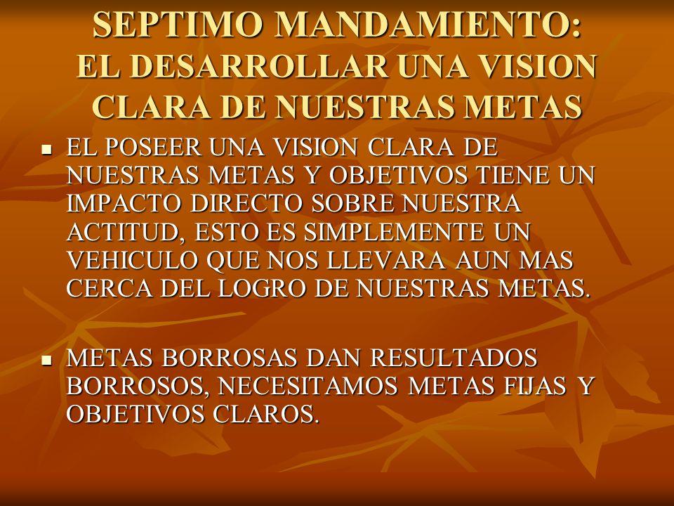 SEPTIMO MANDAMIENTO: EL DESARROLLAR UNA VISION CLARA DE NUESTRAS METAS EL POSEER UNA VISION CLARA DE NUESTRAS METAS Y OBJETIVOS TIENE UN IMPACTO DIREC