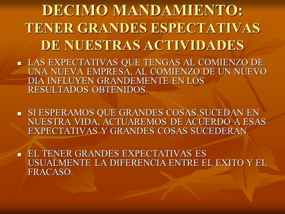 DECIMO MANDAMIENTO: TENER GRANDES ESPECTATIVAS DE NUESTRAS ACTIVIDADES LAS EXPECTATIVAS QUE TENGAS AL COMIENZO DE UNA NUEVA EMPRESA, AL COMIENZO DE UN