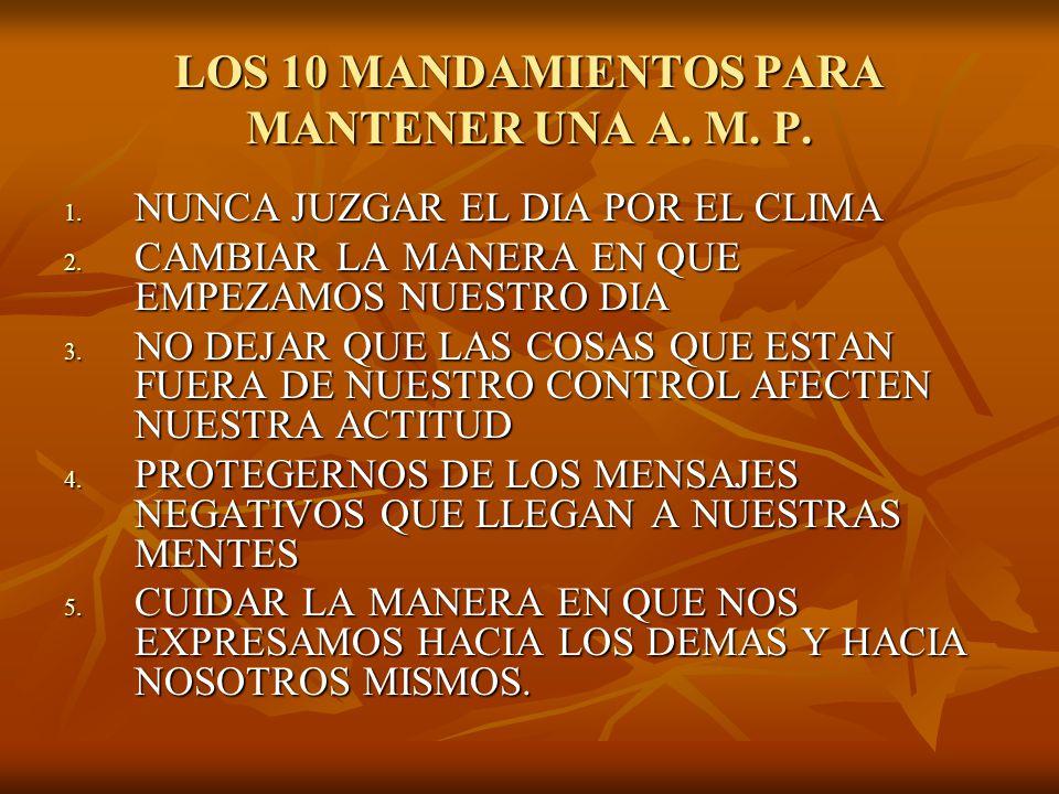 LOS 10 MANDAMIENTOS PARA MANTENER UNA A. M. P. 1. NUNCA JUZGAR EL DIA POR EL CLIMA 2. CAMBIAR LA MANERA EN QUE EMPEZAMOS NUESTRO DIA 3. NO DEJAR QUE L