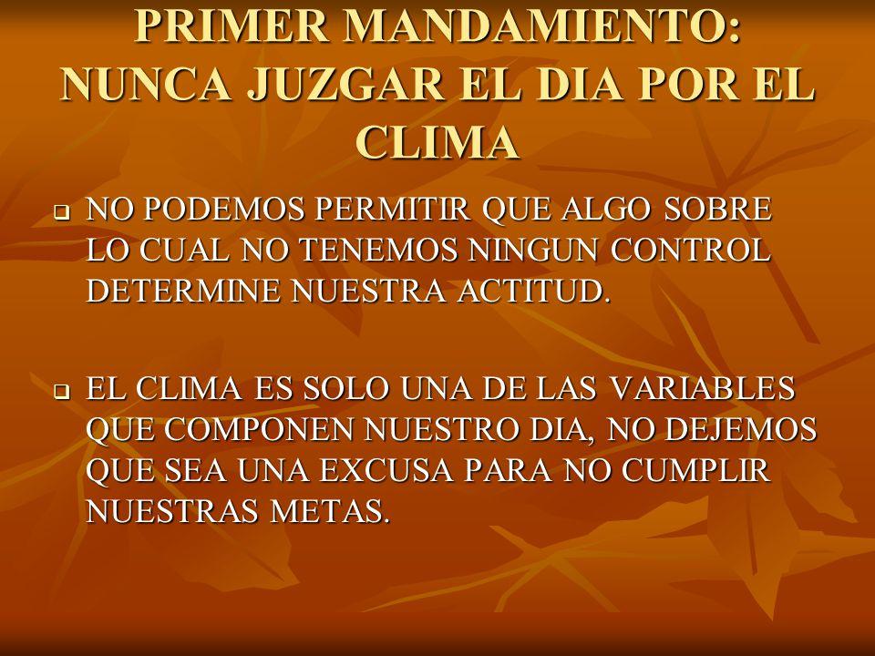 PRIMER MANDAMIENTO: NUNCA JUZGAR EL DIA POR EL CLIMA NO PODEMOS PERMITIR QUE ALGO SOBRE LO CUAL NO TENEMOS NINGUN CONTROL DETERMINE NUESTRA ACTITUD. N