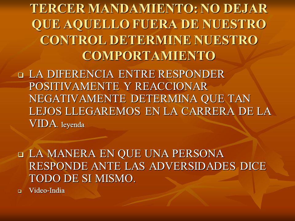 TERCER MANDAMIENTO: NO DEJAR QUE AQUELLO FUERA DE NUESTRO CONTROL DETERMINE NUESTRO COMPORTAMIENTO LA DIFERENCIA ENTRE RESPONDER POSITIVAMENTE Y REACC