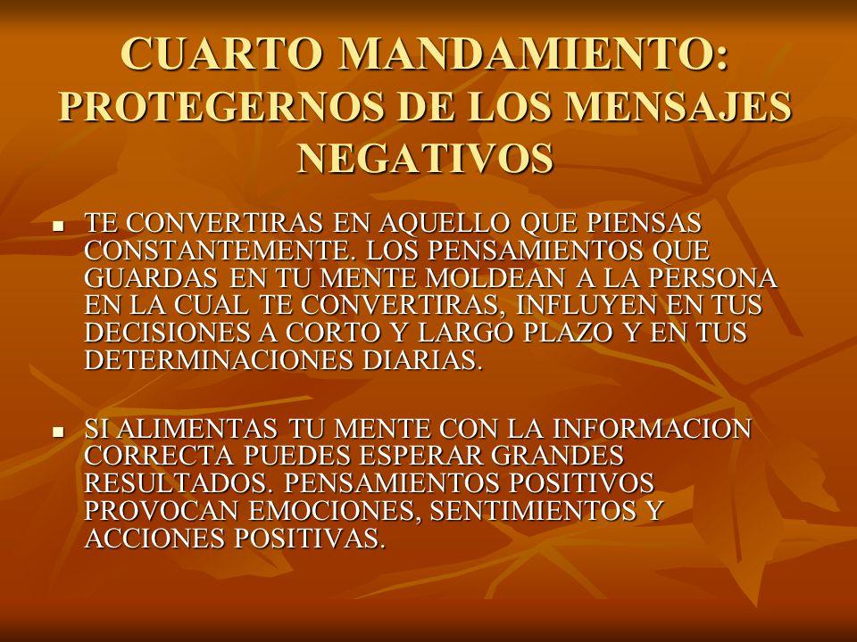 CUARTO MANDAMIENTO: PROTEGERNOS DE LOS MENSAJES NEGATIVOS TE CONVERTIRAS EN AQUELLO QUE PIENSAS CONSTANTEMENTE. LOS PENSAMIENTOS QUE GUARDAS EN TU MEN