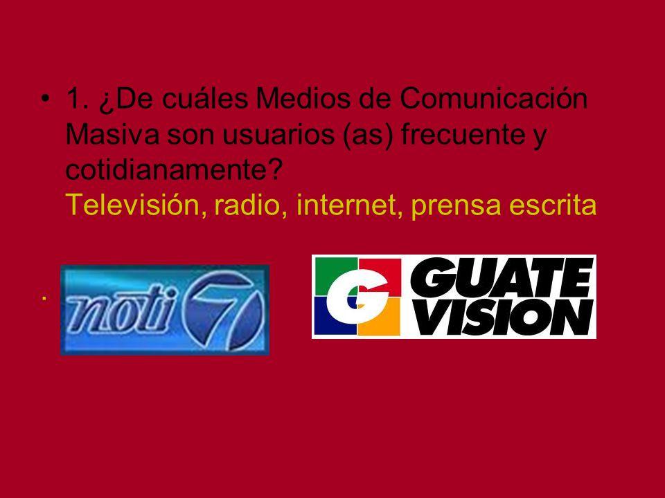 1. ¿De cuáles Medios de Comunicación Masiva son usuarios (as) frecuente y cotidianamente? Televisión, radio, internet, prensa escrita.