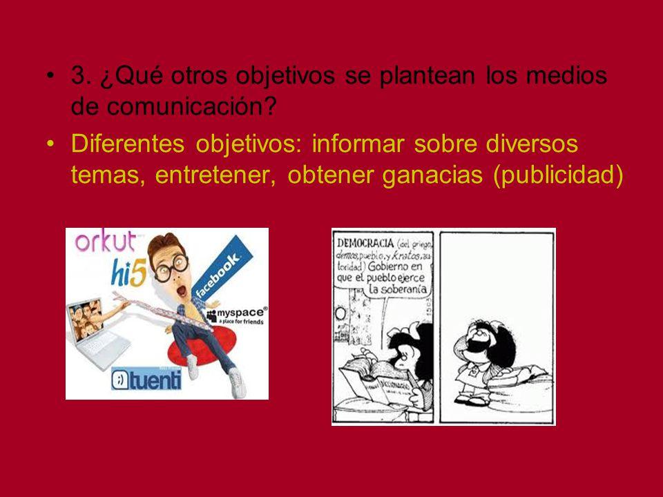 3. ¿Qué otros objetivos se plantean los medios de comunicación? Diferentes objetivos: informar sobre diversos temas, entretener, obtener ganacias (pub