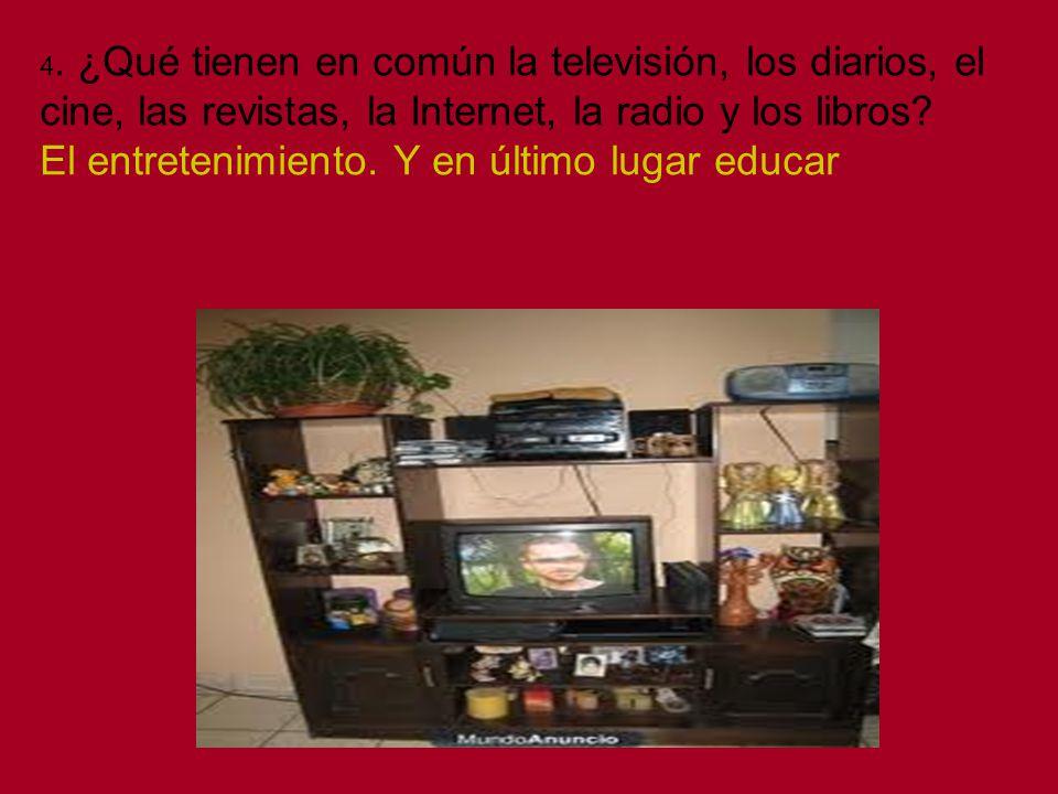 4. ¿Qué tienen en común la televisión, los diarios, el cine, las revistas, la Internet, la radio y los libros? El entretenimiento. Y en último lugar e