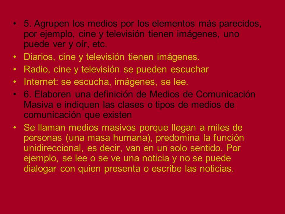 5. Agrupen los medios por los elementos más parecidos, por ejemplo, cine y televisión tienen imágenes, uno puede ver y oír, etc. Diarios, cine y telev