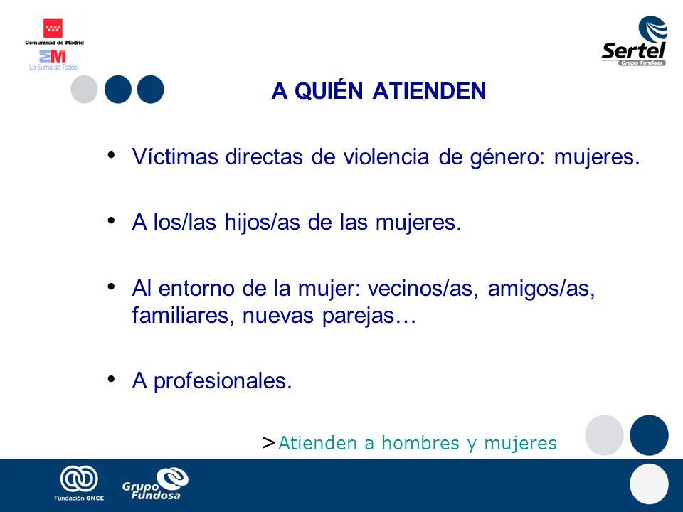 A QUIÉN ATIENDEN Víctimas directas de violencia de género: mujeres. A los/las hijos/as de las mujeres. Al entorno de la mujer: vecinos/as, amigos/as,