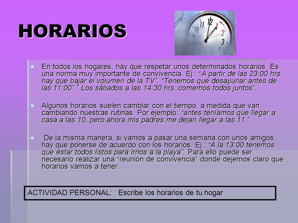 HORARIOS En todos los hogares, hay que respetar unos determinados horarios. Es una norma muy importante de convivencia. Ej.: A partir de las 23:00 hrs