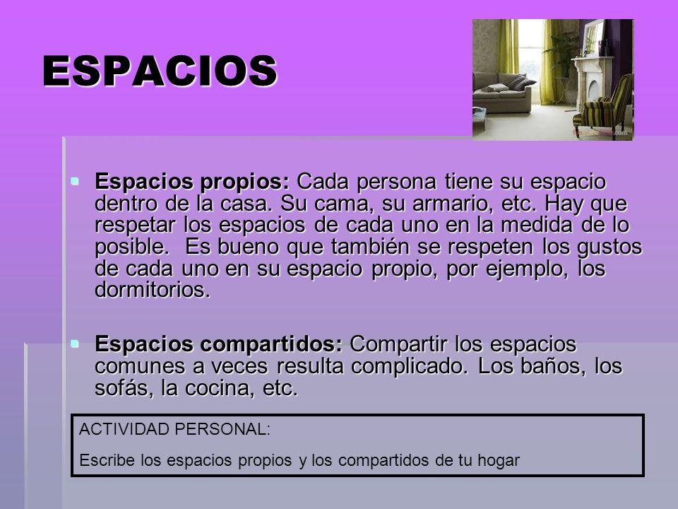 ESPACIOS Espacios propios: Cada persona tiene su espacio dentro de la casa. Su cama, su armario, etc. Hay que respetar los espacios de cada uno en la