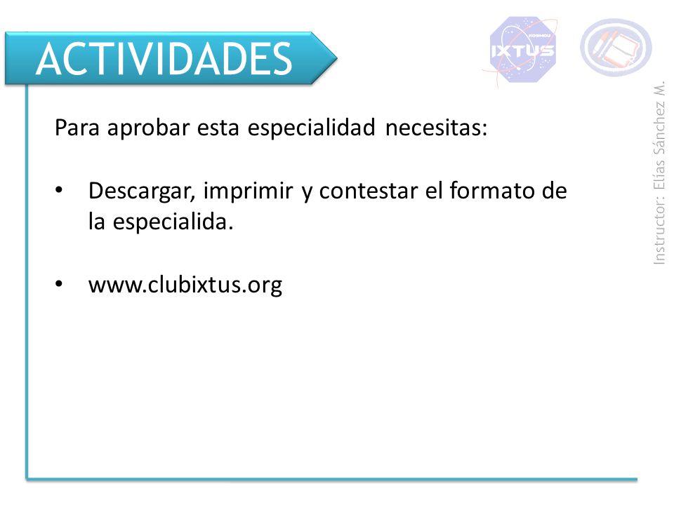 ACTIVIDADES Para aprobar esta especialidad necesitas: Descargar, imprimir y contestar el formato de la especialida. www.clubixtus.org