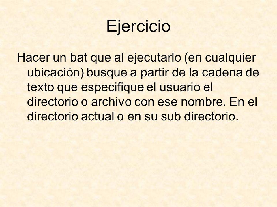 Ejercicio Hacer un bat que al ejecutarlo (en cualquier ubicación) busque a partir de la cadena de texto que especifique el usuario el directorio o archivo con ese nombre.