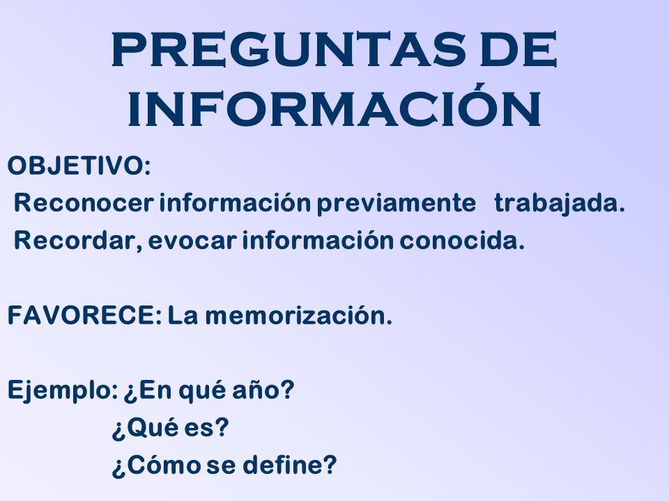 PREGUNTAS DE INFORMACIÓN OBJETIVO: Reconocer información previamente trabajada. Recordar, evocar información conocida. FAVORECE: La memorización. Ejem