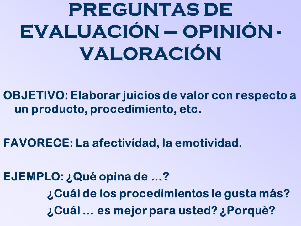 PREGUNTAS DE EVALUACIÓN – OPINIÓN - VALORACIÓN OBJETIVO: Elaborar juicios de valor con respecto a un producto, procedimiento, etc. FAVORECE: La afecti