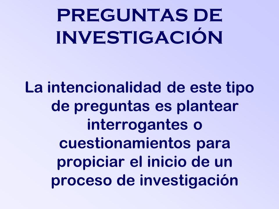 PREGUNTAS DE INVESTIGACIÓN La intencionalidad de este tipo de preguntas es plantear interrogantes o cuestionamientos para propiciar el inicio de un proceso de investigación