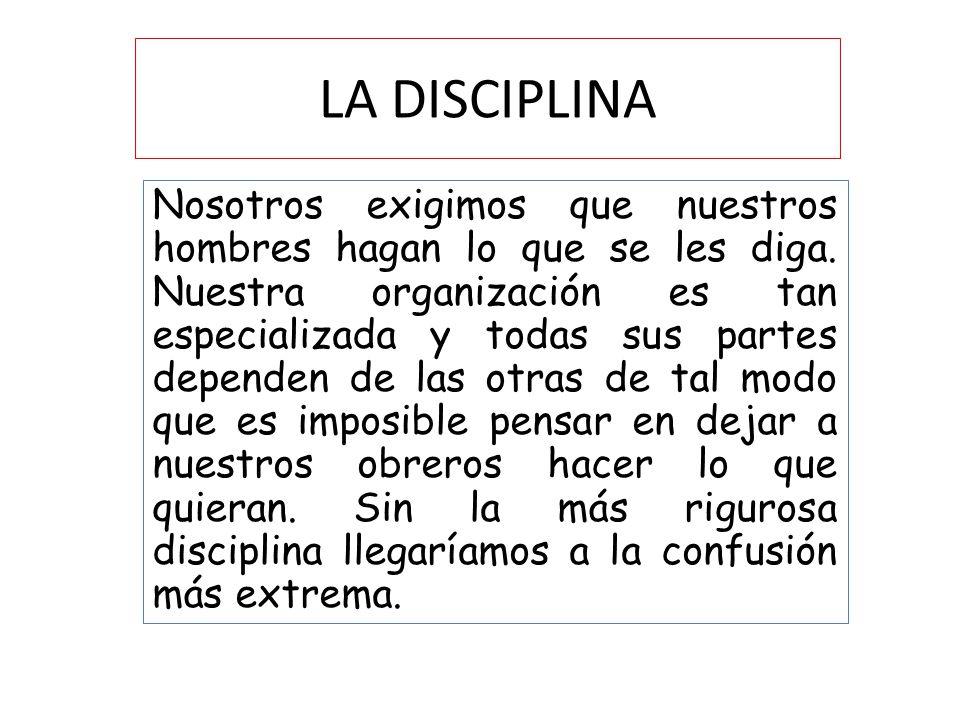LA DISCIPLINA Nosotros exigimos que nuestros hombres hagan lo que se les diga. Nuestra organización es tan especializada y todas sus partes dependen d