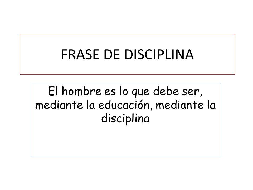 FRASE DE DISCIPLINA El hombre es lo que debe ser, mediante la educación, mediante la disciplina