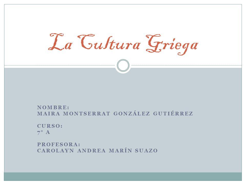 NOMBRE: MAIRA MONTSERRAT GONZÁLEZ GUTIÉRREZ CURSO: 7° A PROFESORA: CAROLAYN ANDREA MARÍN SUAZO La Cultura Griega