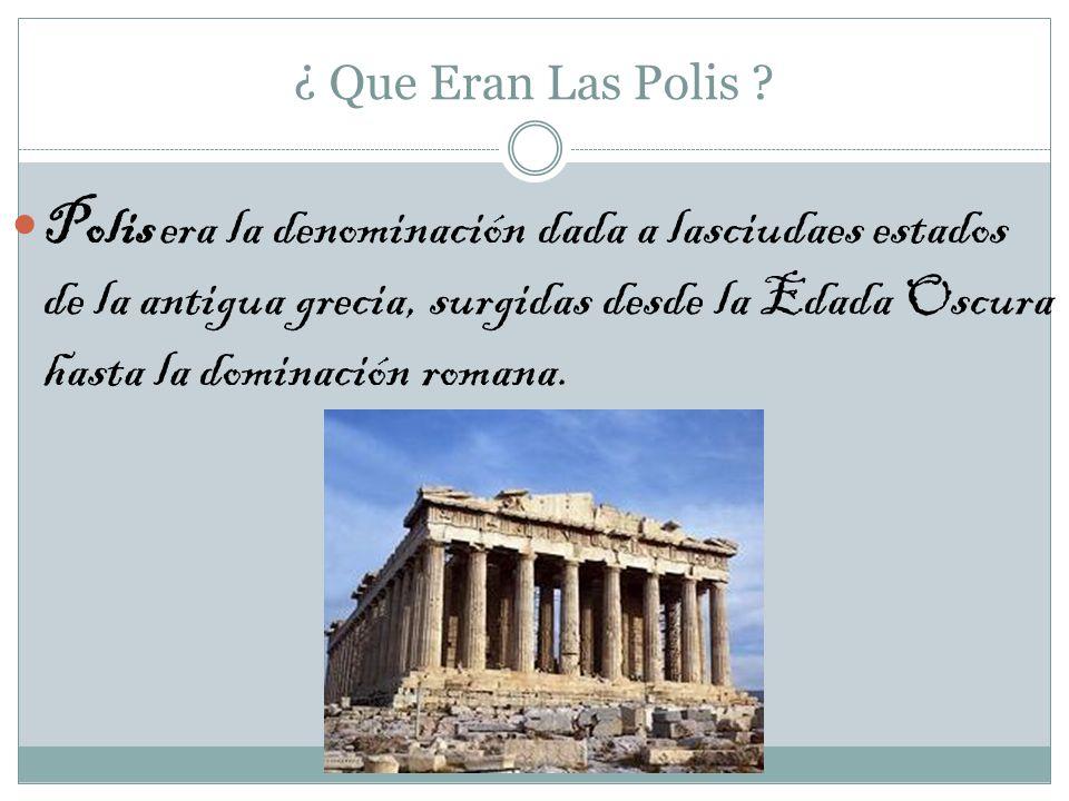¿ Que Eran Las Polis ? Polis era la denominación dada a lasciudaes estados de la antigua grecia, surgidas desde la Edada Oscura hasta la dominación ro