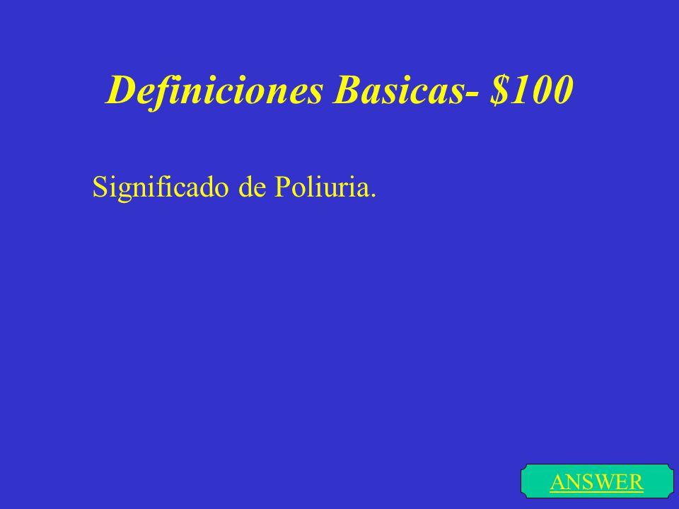 Definiciones Basicas- $100 DONE poliuria se define como un aumento en el numero de veces en el que la persona orina.