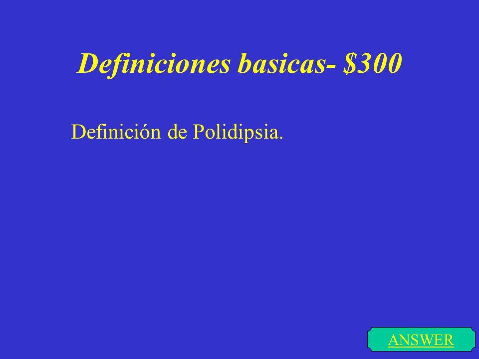 Definiciones Basicas- $300 DONE Polidipsia: incremento de la sed conocido