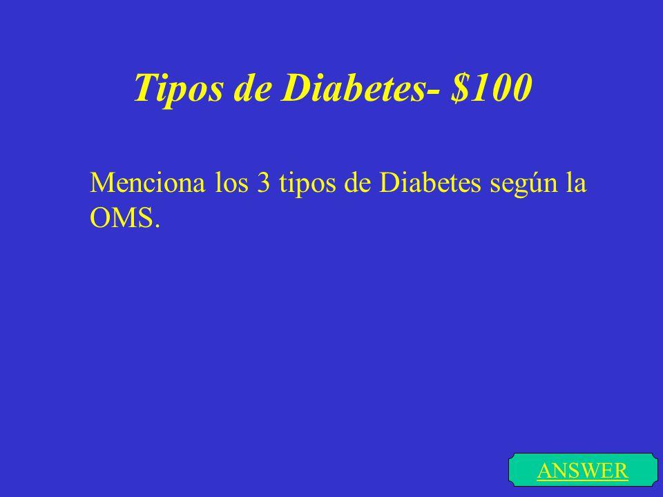 Tipos de Diabetes- $100 ANSWER Menciona los 3 tipos de Diabetes según la OMS.