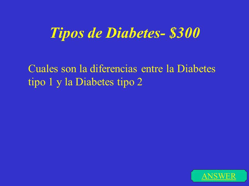 Tipos de Diabetes- $300 ANSWER Cuales son la diferencias entre la Diabetes tipo 1 y la Diabetes tipo 2