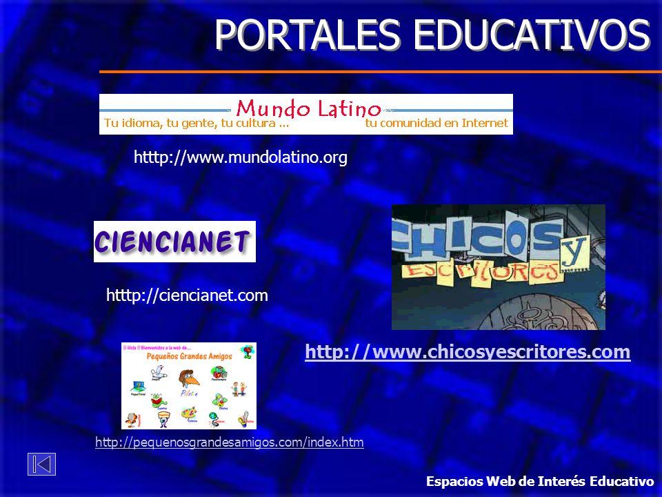 PORTALES EDUCATIVOS htttp://www.mundolatino.org htttp://ciencianet.com http://www.chicosyescritores.com http://pequenosgrandesamigos.com/index.htm Espacios Web de Interés Educativo