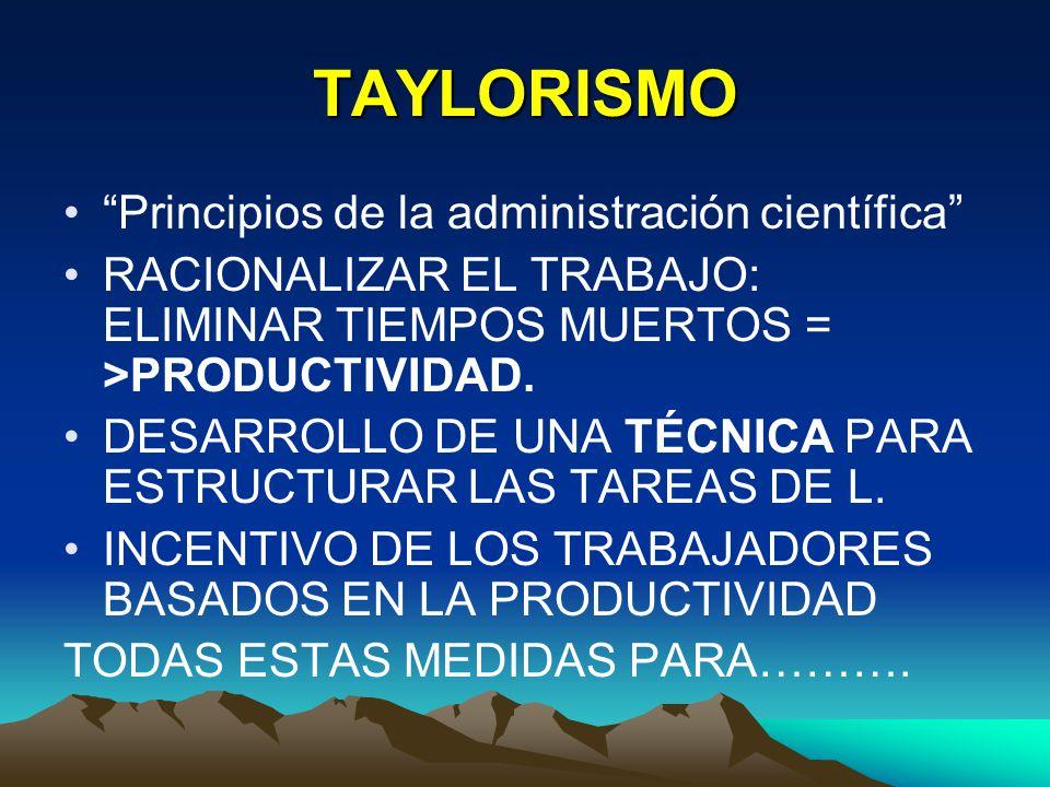 TAYLORISMO Principios de la administración científica RACIONALIZAR EL TRABAJO: ELIMINAR TIEMPOS MUERTOS = >PRODUCTIVIDAD. DESARROLLO DE UNA TÉCNICA PA