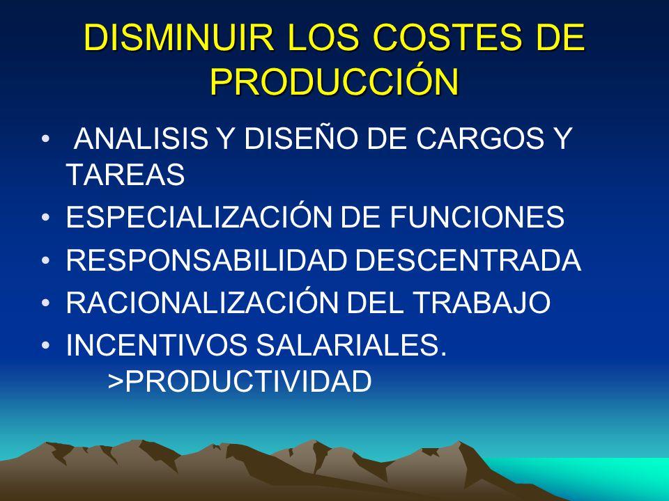 DISMINUIR LOS COSTES DE PRODUCCIÓN ANALISIS Y DISEÑO DE CARGOS Y TAREAS ESPECIALIZACIÓN DE FUNCIONES RESPONSABILIDAD DESCENTRADA RACIONALIZACIÓN DEL T